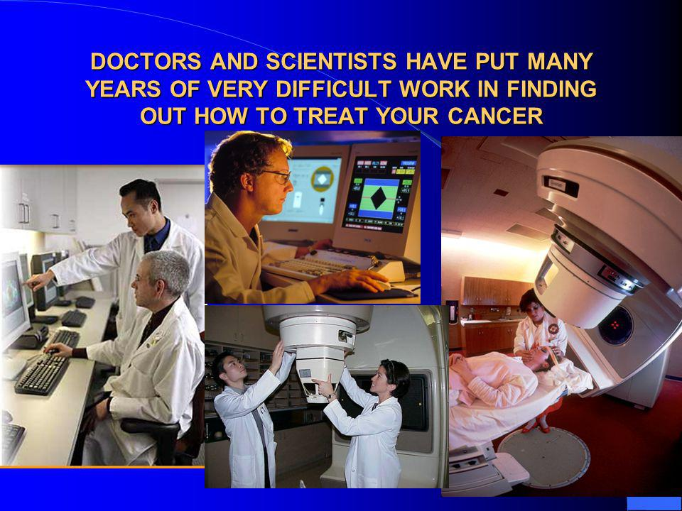 DOCTORS AND SCIENTISTS HAVE PUT MANY YEARS OF VERY DIFFICULT WORK IN FINDING OUT HOW TO TREAT YOUR CANCER