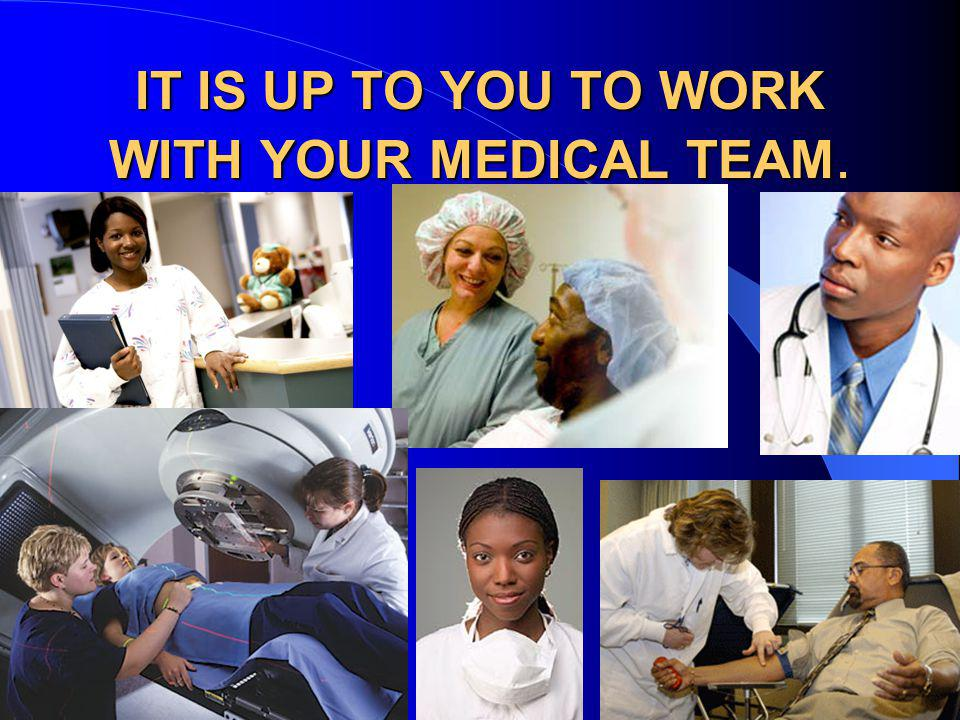 IT IS UP TO YOU TO WORK WITH YOUR MEDICAL TEAM.