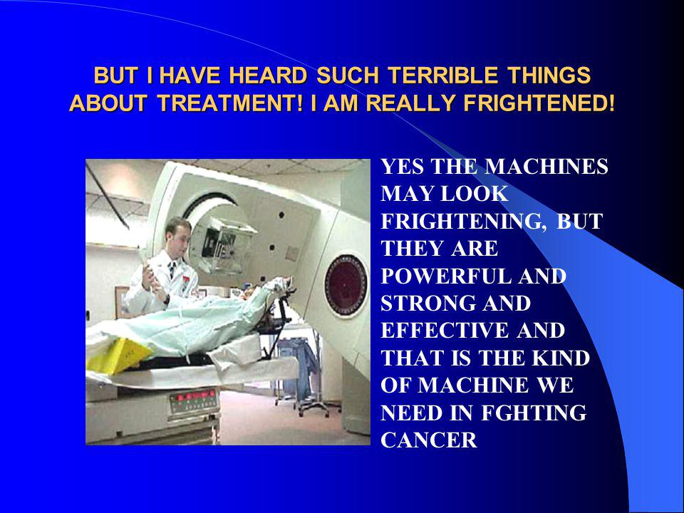 BUT I HAVE HEARD SUCH TERRIBLE THINGS ABOUT TREATMENT