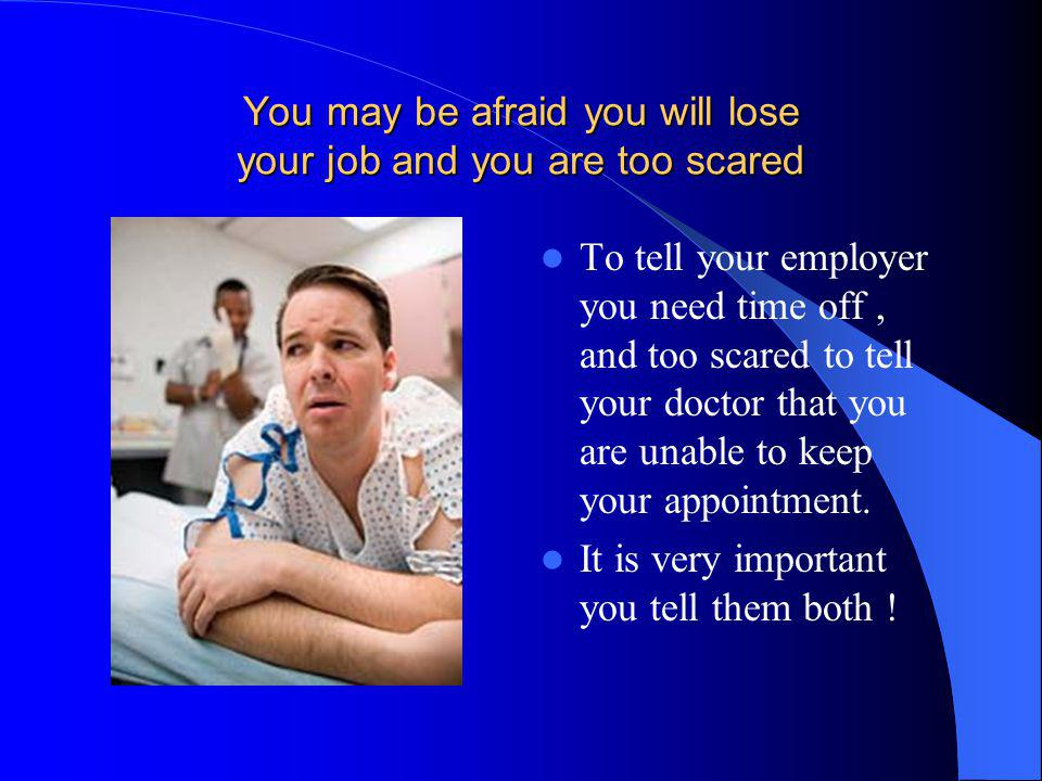 You may be afraid you will lose your job and you are too scared