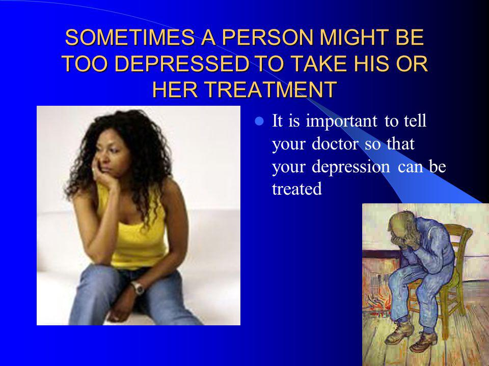 SOMETIMES A PERSON MIGHT BE TOO DEPRESSED TO TAKE HIS OR HER TREATMENT