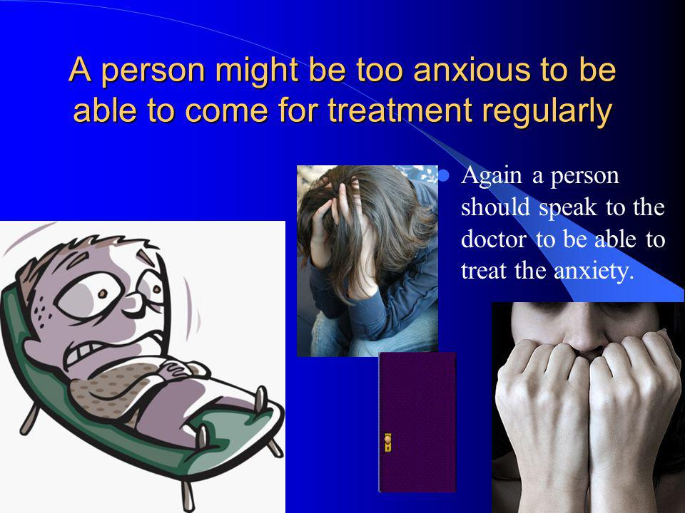 A person might be too anxious to be able to come for treatment regularly