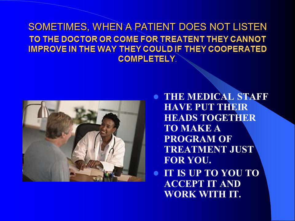 SOMETIMES, WHEN A PATIENT DOES NOT LISTEN TO THE DOCTOR OR COME FOR TREATENT THEY CANNOT IMPROVE IN THE WAY THEY COULD IF THEY COOPERATED COMPLETELY.