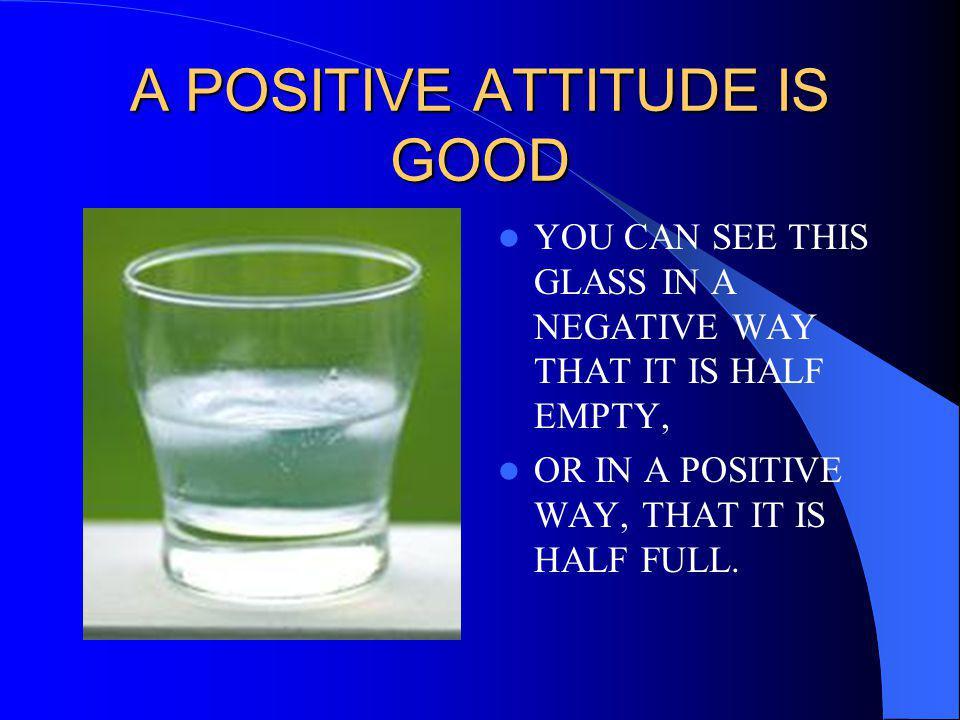 A POSITIVE ATTITUDE IS GOOD