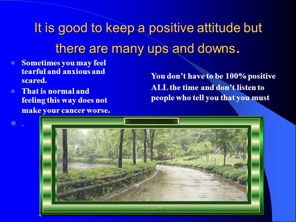 It is good to keep a positive attitude but there are many ups and downs.