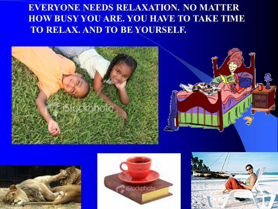 EVERYONE NEEDS RELAXATION. NO MATTER