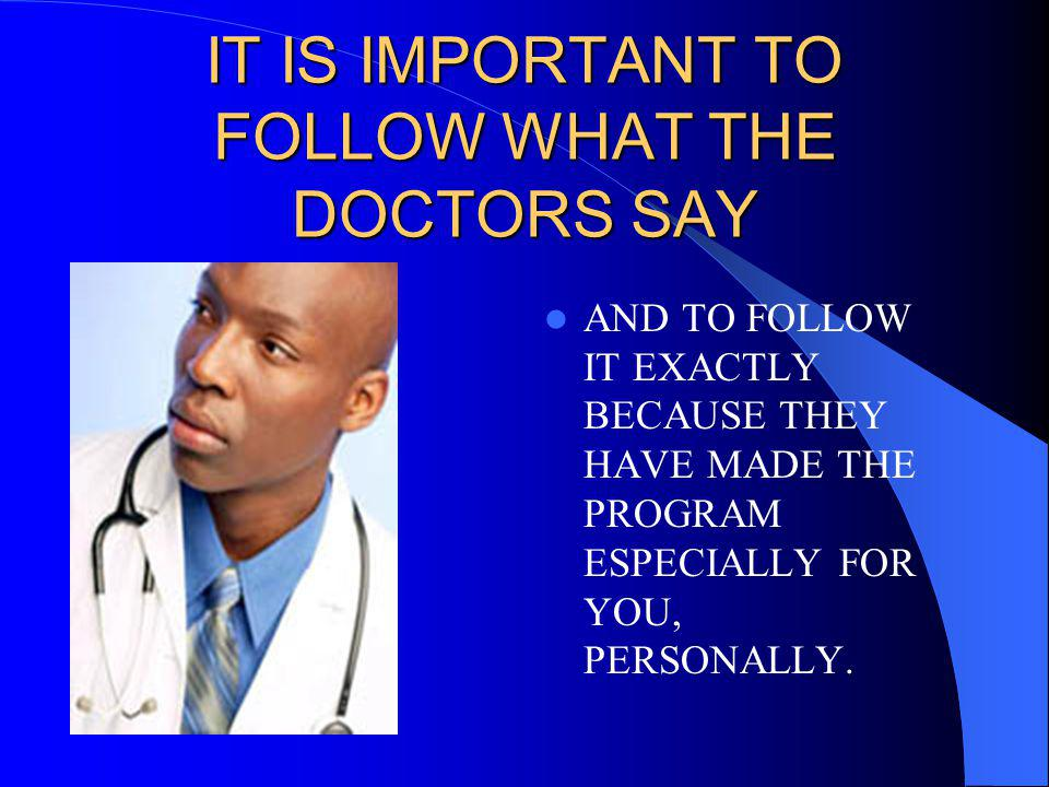 IT IS IMPORTANT TO FOLLOW WHAT THE DOCTORS SAY