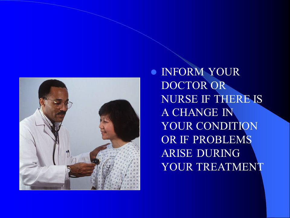 INFORM YOUR DOCTOR OR NURSE IF THERE IS A CHANGE IN YOUR CONDITION OR IF PROBLEMS ARISE DURING YOUR TREATMENT