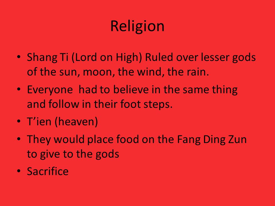 ReligionShang Ti (Lord on High) Ruled over lesser gods of the sun, moon, the wind, the rain.