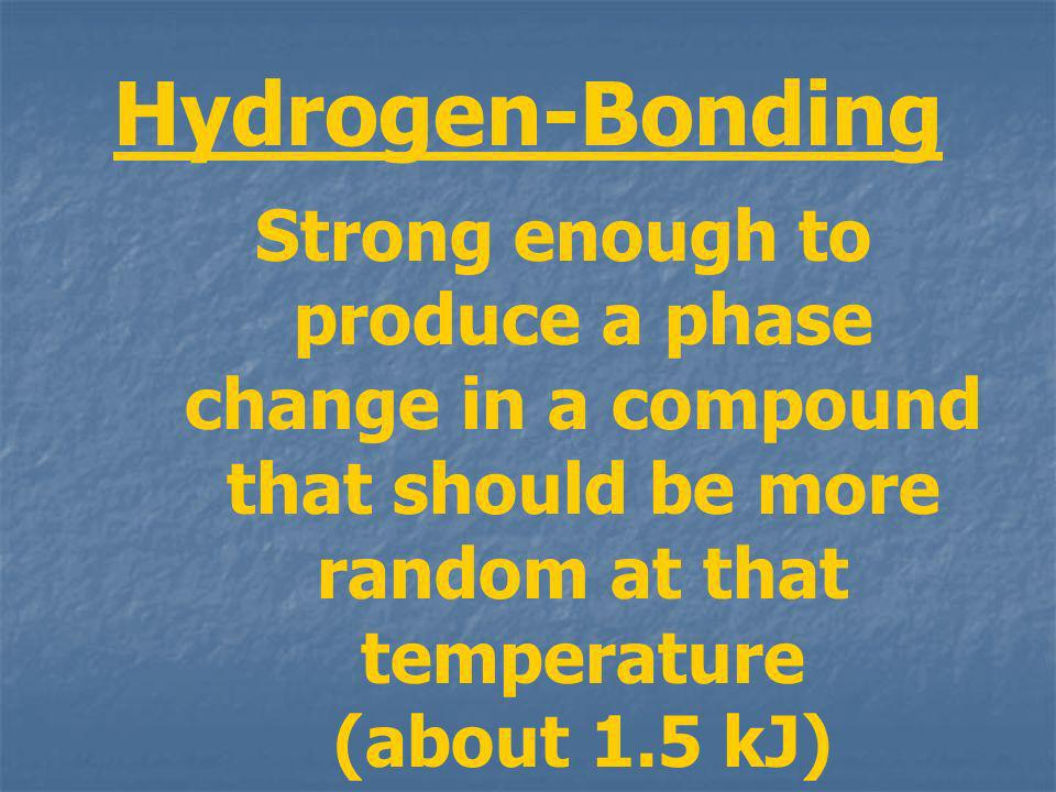 Hydrogen-Bonding Strong enough to produce a phase change in a compound that should be more random at that temperature (about 1.5 kJ)