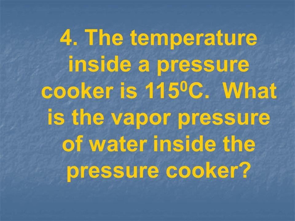 4. The temperature inside a pressure cooker is 1150C