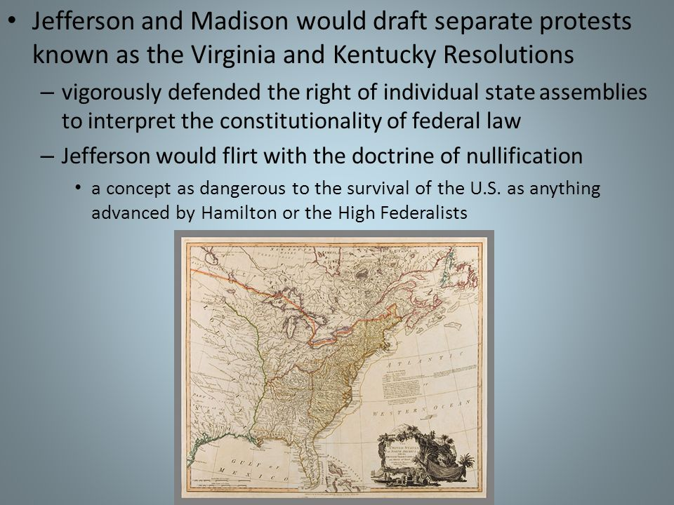 Jefferson and Madison would draft separate protests known as the Virginia and Kentucky Resolutions