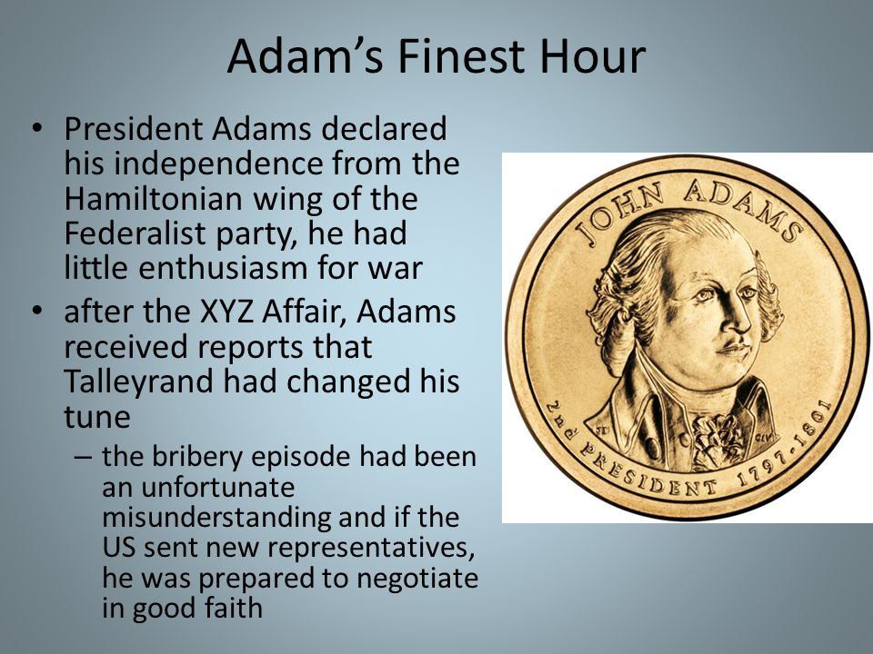 Adam's Finest Hour President Adams declared his independence from the Hamiltonian wing of the Federalist party, he had little enthusiasm for war.