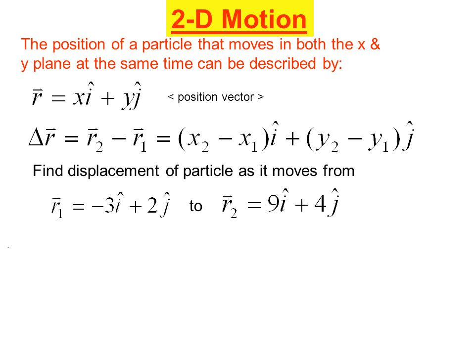 2-D Motion The position of a particle that moves in both the x & y plane at the same time can be described by: