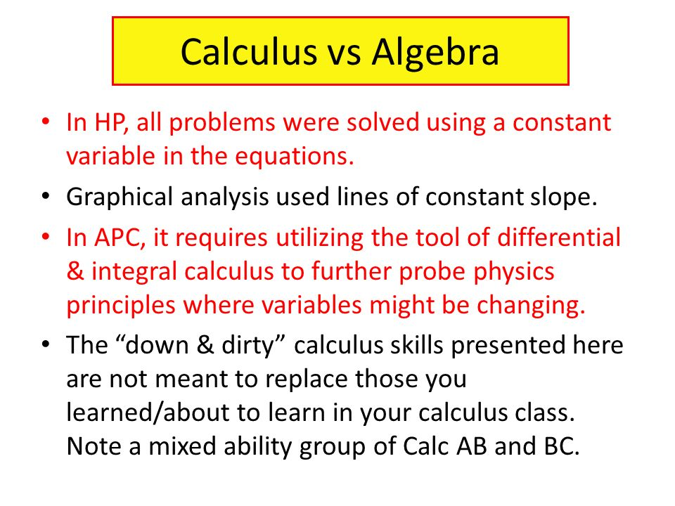 Calculus vs Algebra In HP, all problems were solved using a constant variable in the equations. Graphical analysis used lines of constant slope.