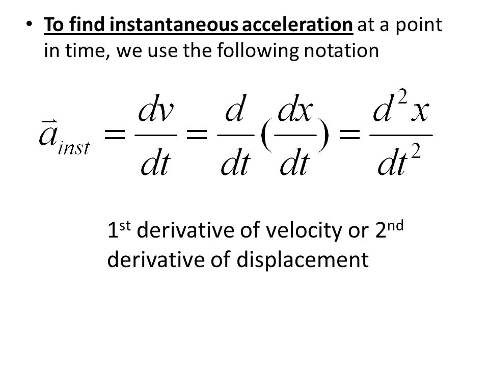 1st derivative of velocity or 2nd derivative of displacement