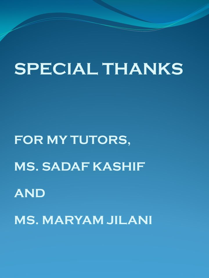 SPECIAL THANKS FOR MY TUTORS, MS. SADAF KASHIF AND MS. MARYAM JILANI