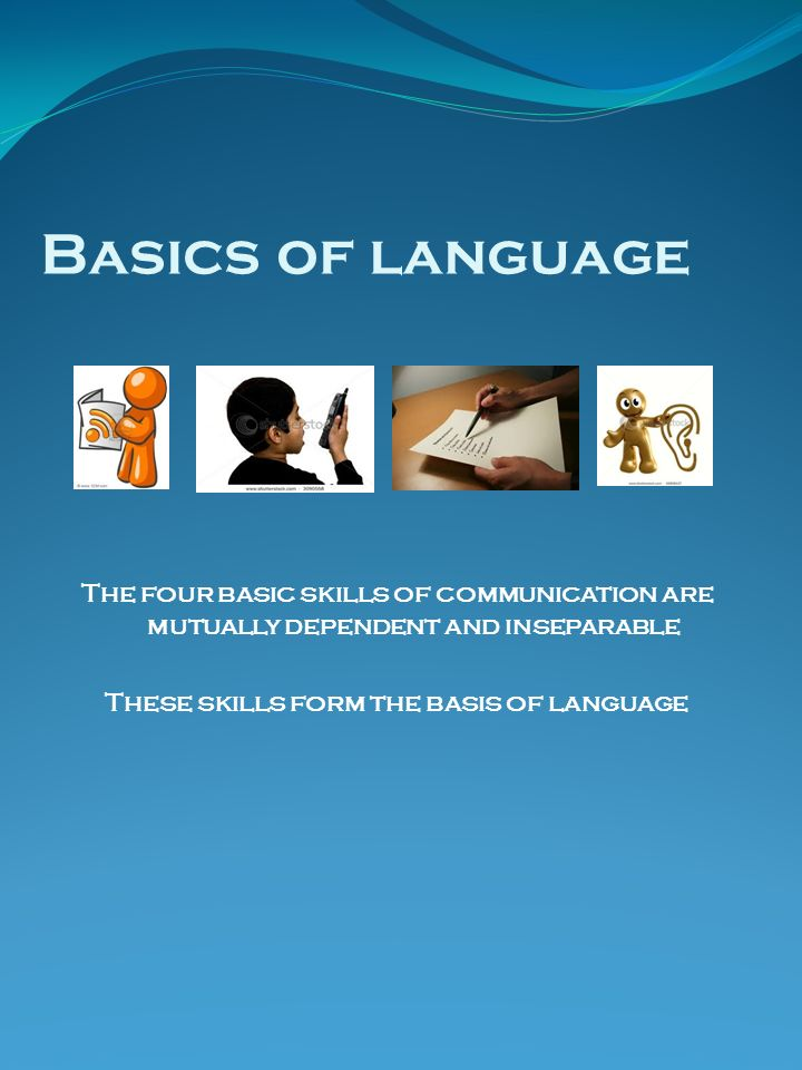 Basics of language The four basic skills of communication are mutually dependent and inseparable These skills form the basis of language