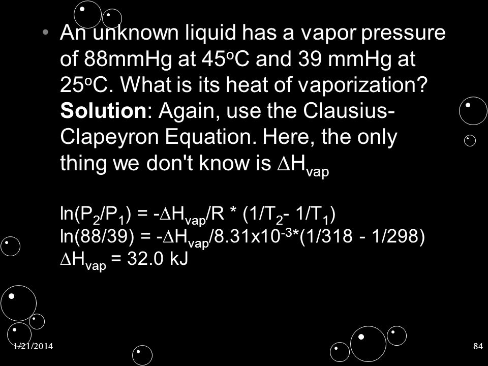 An unknown liquid has a vapor pressure of 88mmHg at 45oC and 39 mmHg at 25oC. What is its heat of vaporization Solution: Again, use the Clausius-Clapeyron Equation. Here, the only thing we don t know is DHvap ln(P2/P1) = -DHvap/R * (1/T2- 1/T1) ln(88/39) = -DHvap/8.31x10-3*(1/ /298) DHvap = 32.0 kJ
