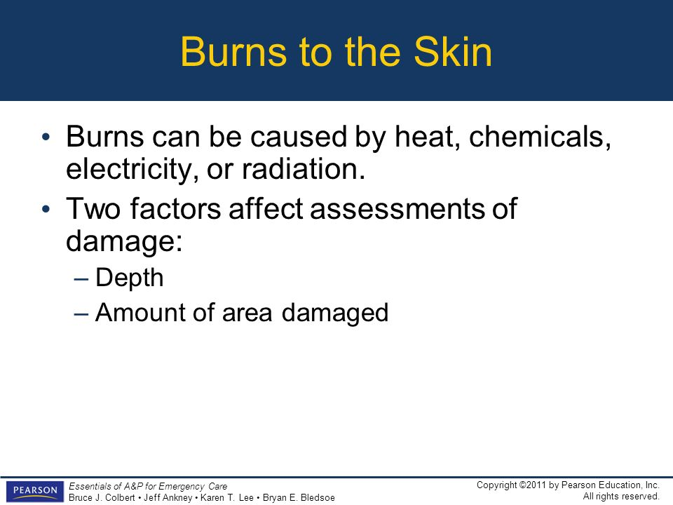 Burns to the Skin Burns can be caused by heat, chemicals, electricity, or radiation. Two factors affect assessments of damage: