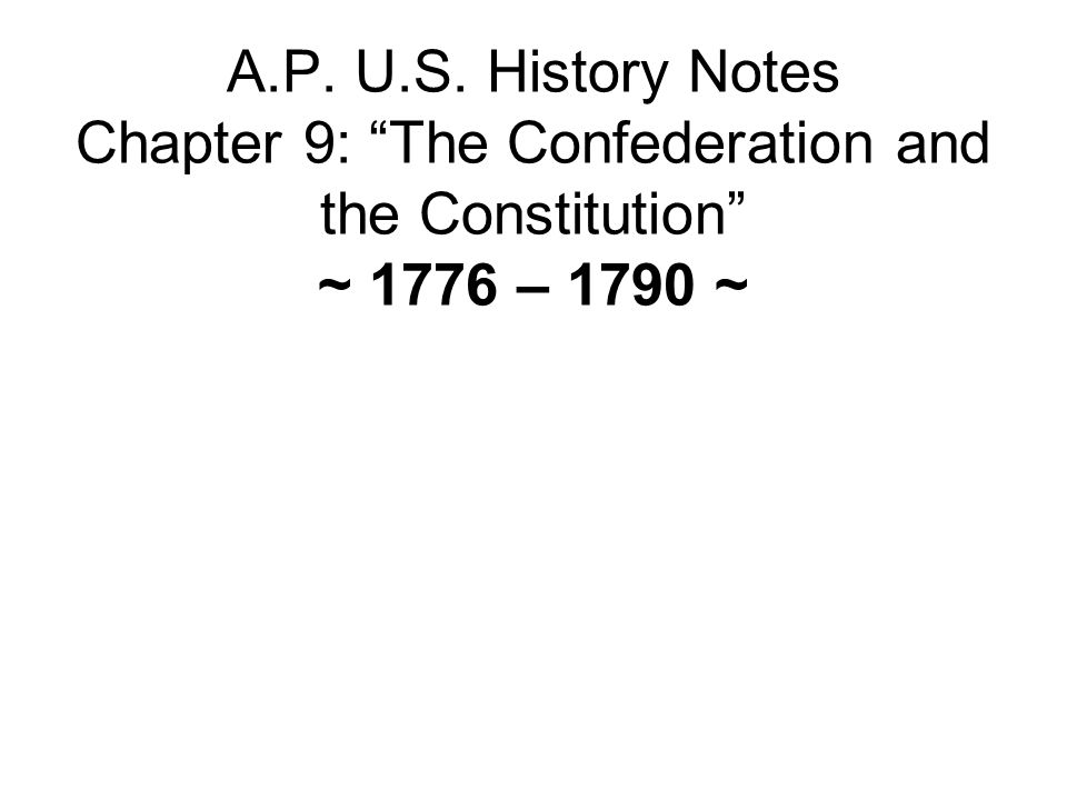 A.P. U.S. History Notes Chapter 9: The Confederation and the Constitution ~ 1776 – 1790 ~