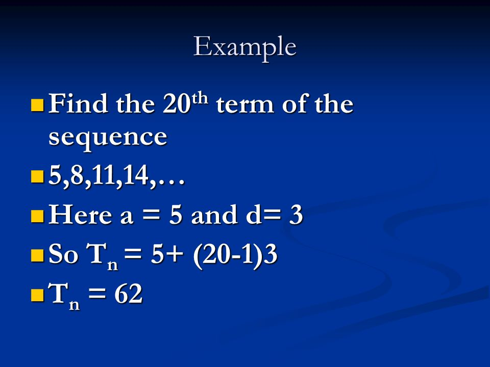 Example Find the 20th term of the sequence. 5,8,11,14,… Here a = 5 and d= 3. So Tn = 5+ (20-1)3.