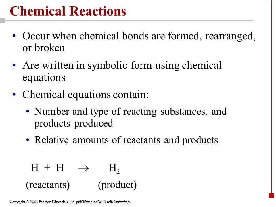 Chemical Reactions Occur when chemical bonds are formed, rearranged, or broken. Are written in symbolic form using chemical equations.