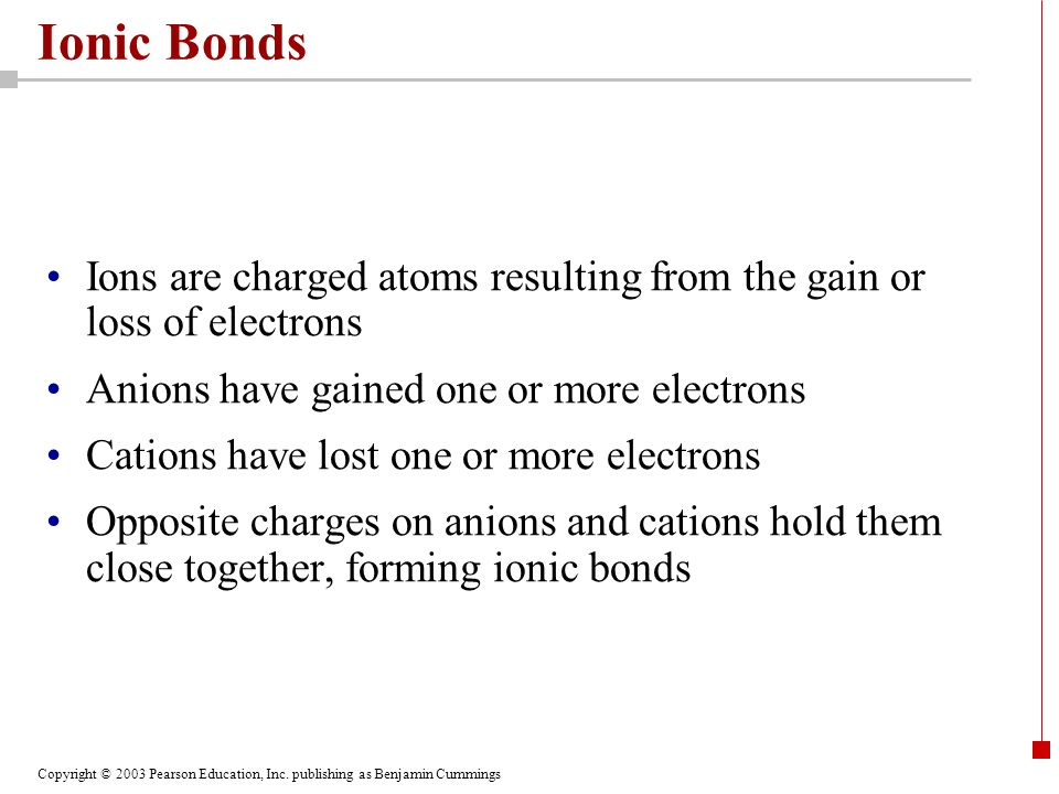 Ionic Bonds Ions are charged atoms resulting from the gain or loss of electrons. Anions have gained one or more electrons.