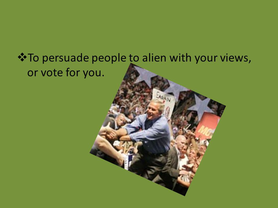To persuade people to alien with your views, or vote for you.