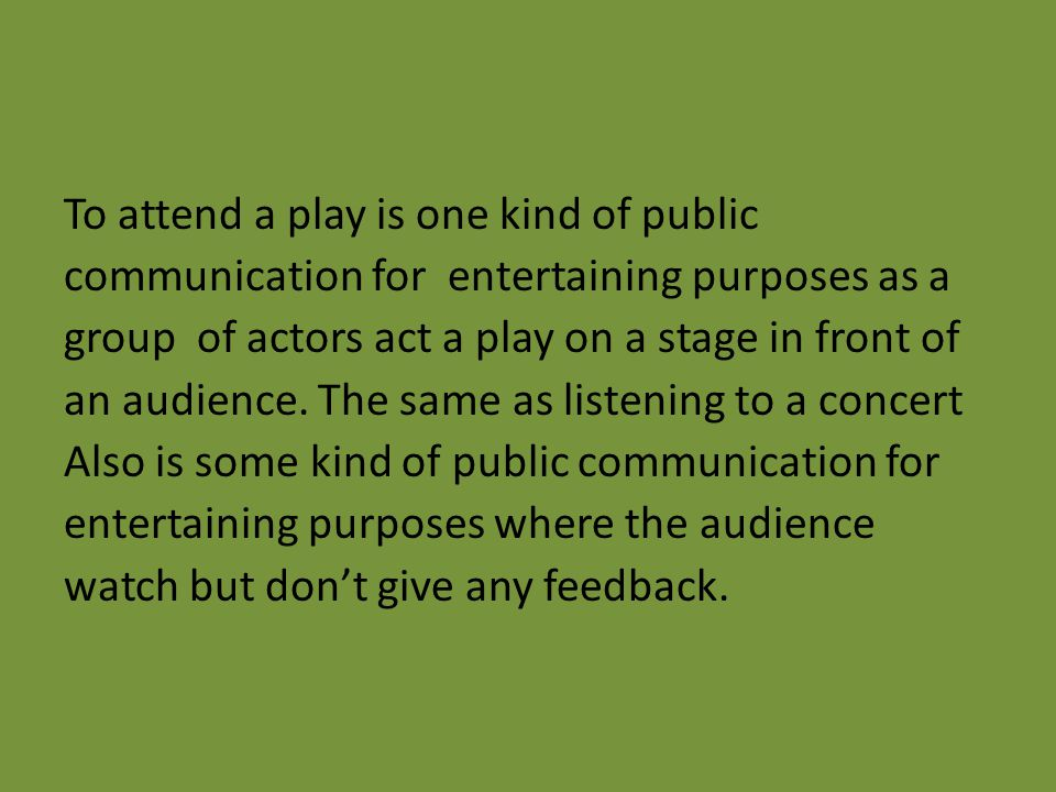 To attend a play is one kind of public communication for entertaining purposes as a group of actors act a play on a stage in front of an audience.