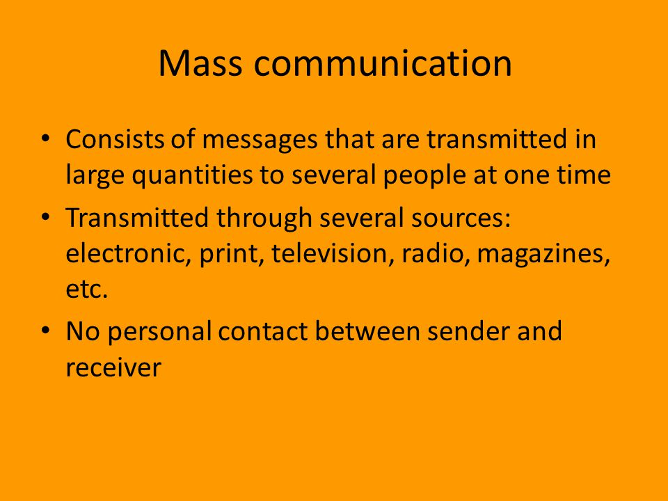 Mass communication Consists of messages that are transmitted in large quantities to several people at one time.