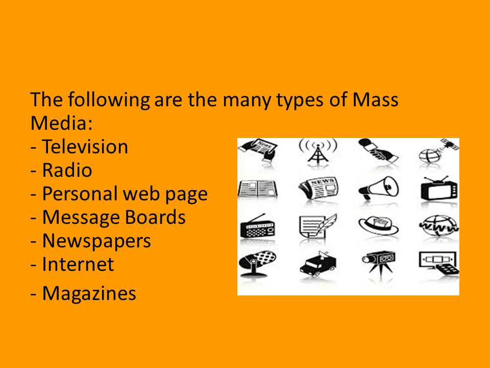 The following are the many types of Mass Media: - Television - Radio - Personal web page - Message Boards - Newspapers - Internet - Magazines