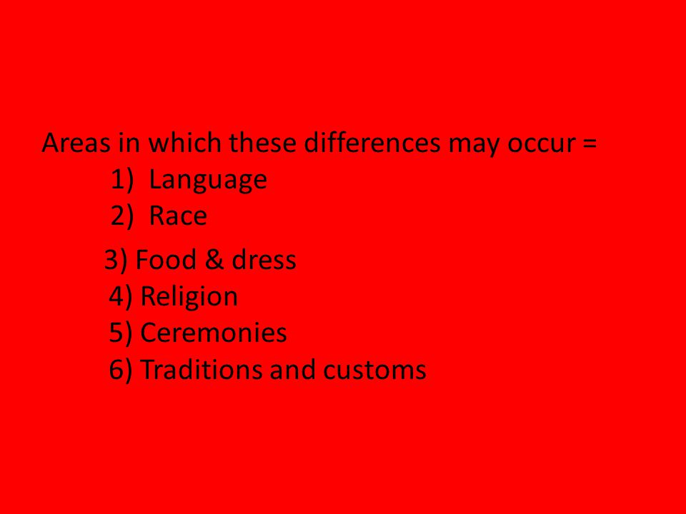 Areas in which these differences may occur = 1) Language 2) Race 3) Food & dress 4) Religion 5) Ceremonies 6) Traditions and customs
