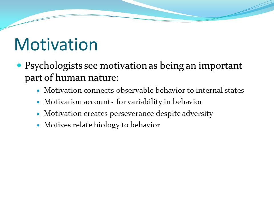 Motivation Psychologists see motivation as being an important part of human nature: Motivation connects observable behavior to internal states.