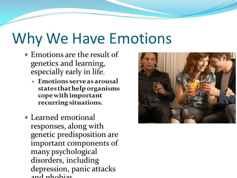 Why We Have Emotions Emotions are the result of genetics and learning, especially early in life.