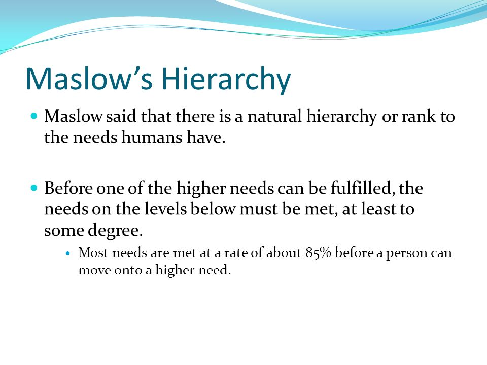 Maslow's Hierarchy Maslow said that there is a natural hierarchy or rank to the needs humans have.