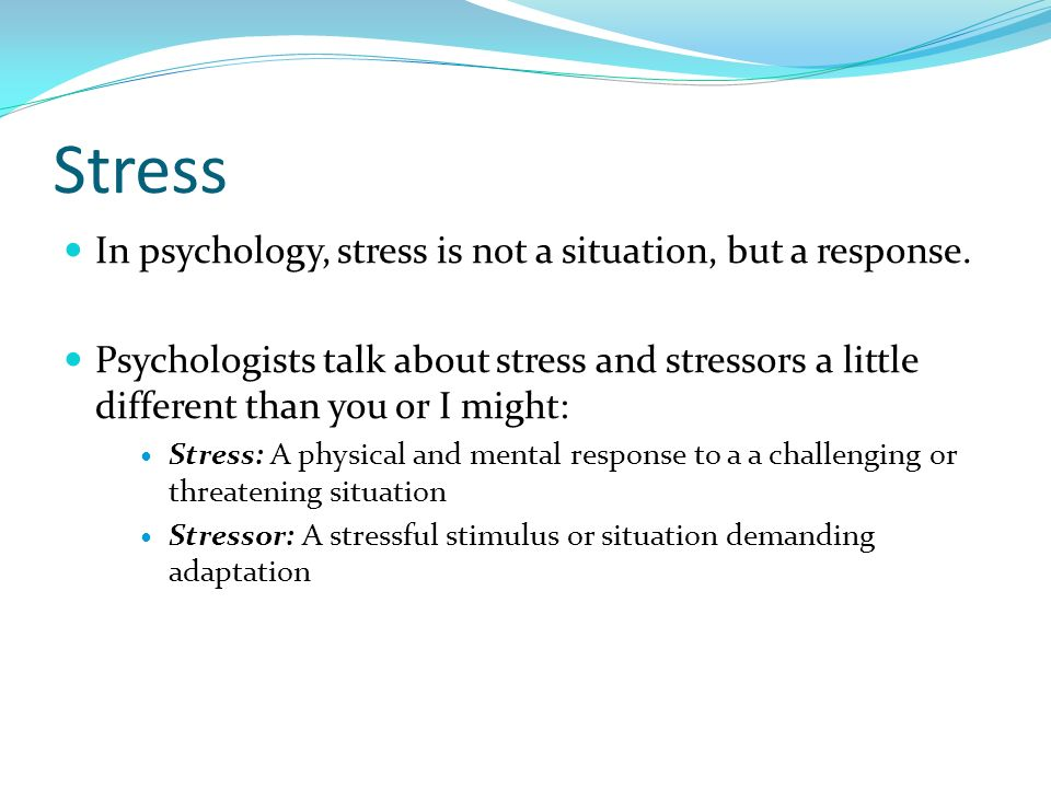 Stress In psychology, stress is not a situation, but a response.