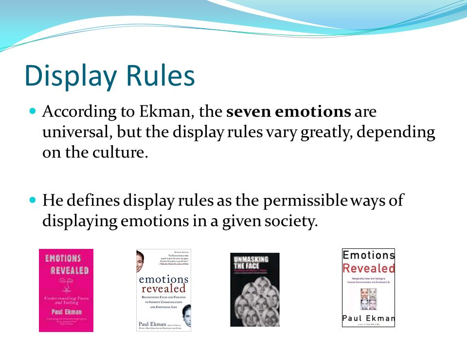 Display Rules According to Ekman, the seven emotions are universal, but the display rules vary greatly, depending on the culture.