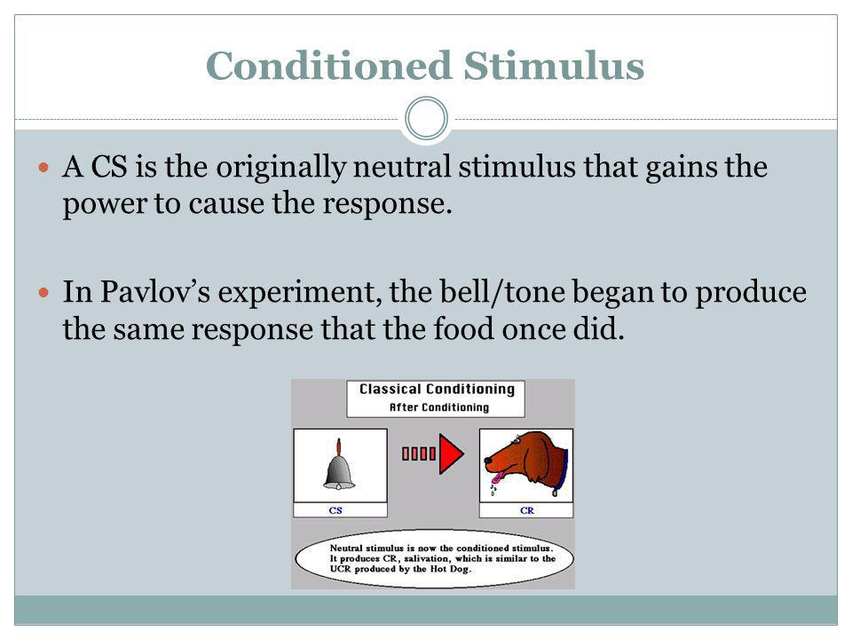 Conditioned Stimulus A CS is the originally neutral stimulus that gains the power to cause the response.