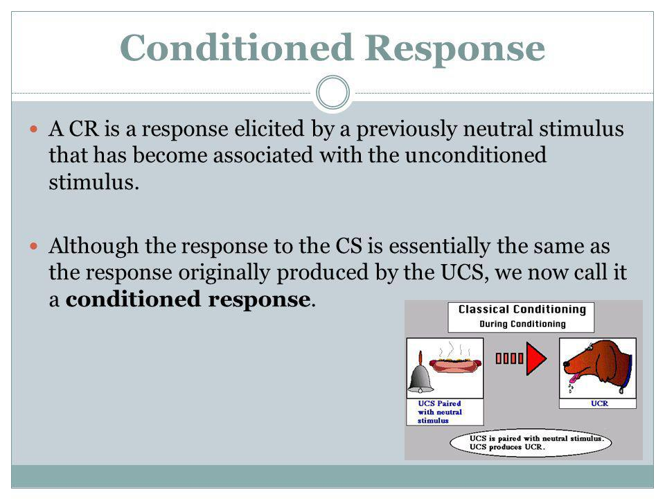 Conditioned Response A CR is a response elicited by a previously neutral stimulus that has become associated with the unconditioned stimulus.