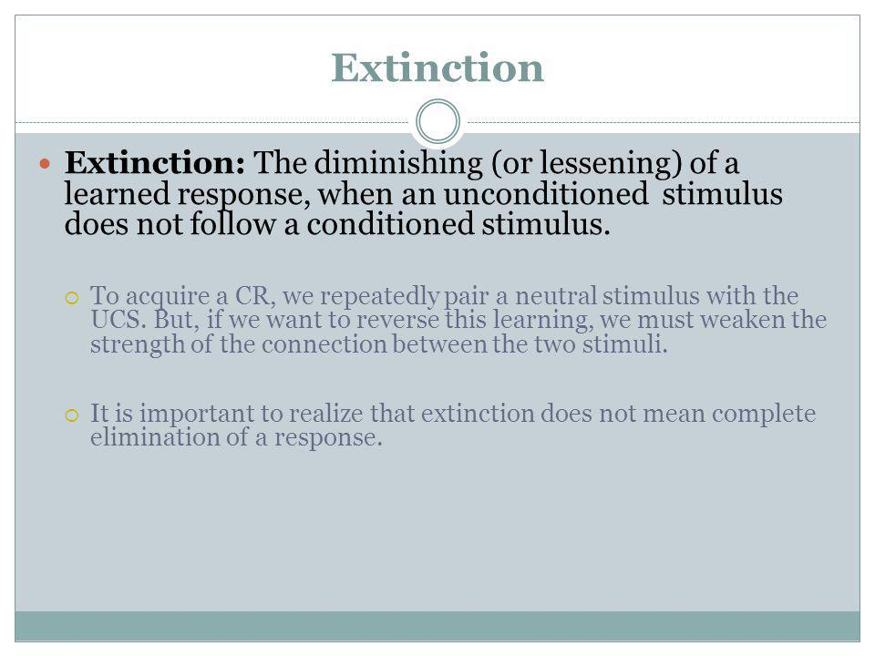 Extinction Extinction: The diminishing (or lessening) of a learned response, when an unconditioned stimulus does not follow a conditioned stimulus.