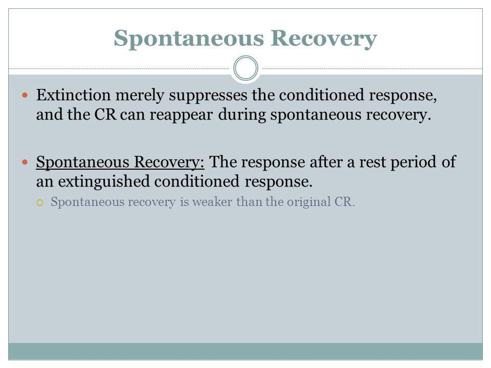 Spontaneous Recovery Extinction merely suppresses the conditioned response, and the CR can reappear during spontaneous recovery.