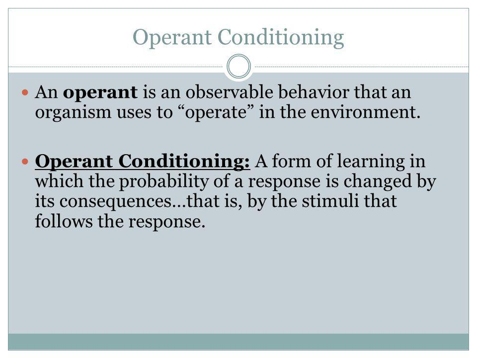Operant Conditioning An operant is an observable behavior that an organism uses to operate in the environment.