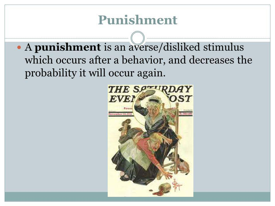 Punishment A punishment is an averse/disliked stimulus which occurs after a behavior, and decreases the probability it will occur again.
