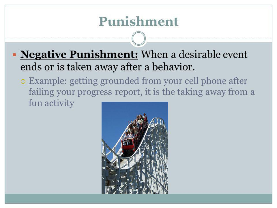 Punishment Negative Punishment: When a desirable event ends or is taken away after a behavior.