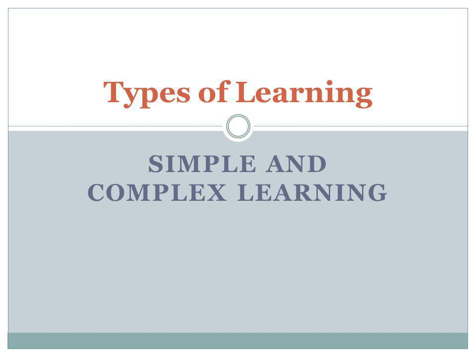 SIMPLE AND COMPLEX LEARNING