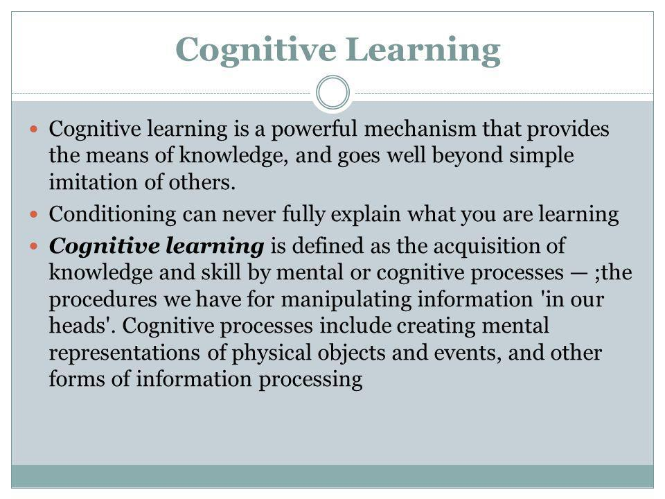 Cognitive Learning Cognitive learning is a powerful mechanism that provides the means of knowledge, and goes well beyond simple imitation of others.