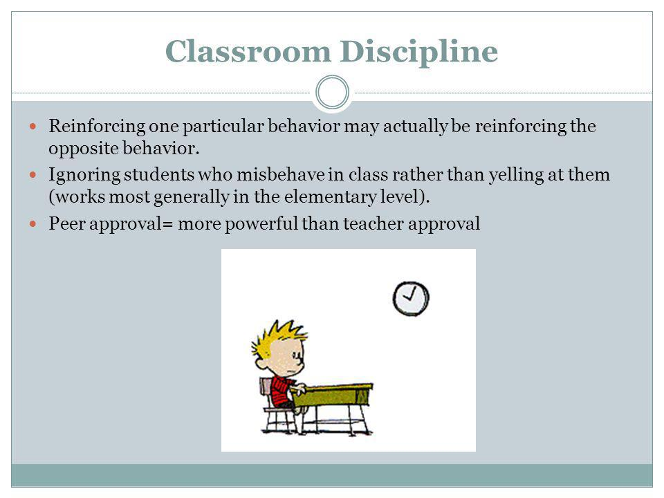 Classroom Discipline Reinforcing one particular behavior may actually be reinforcing the opposite behavior.