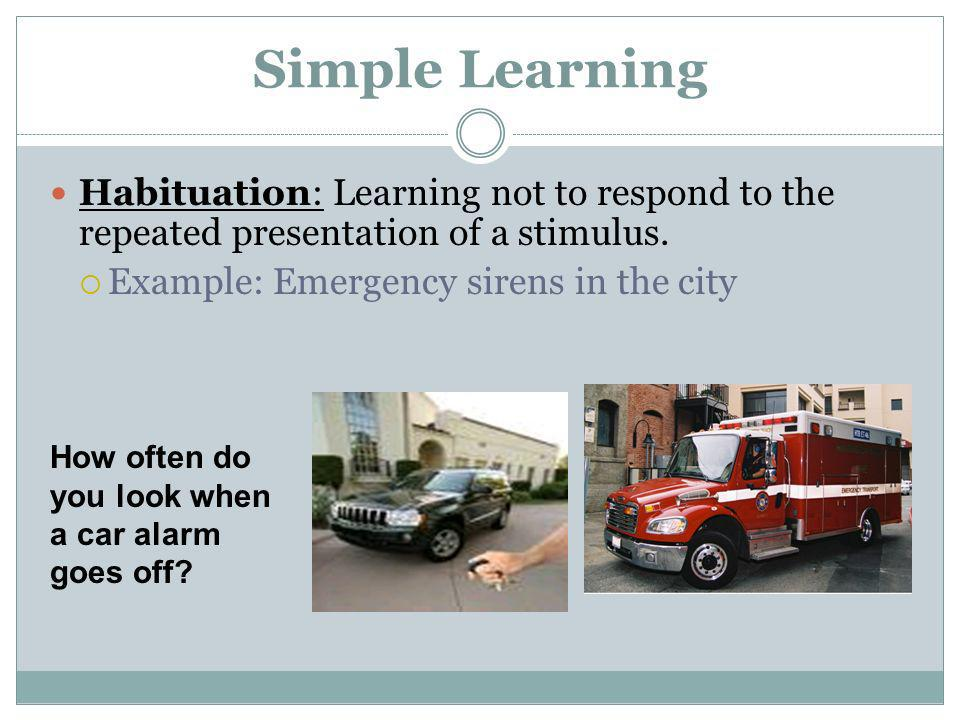 Simple Learning Habituation: Learning not to respond to the repeated presentation of a stimulus. Example: Emergency sirens in the city.