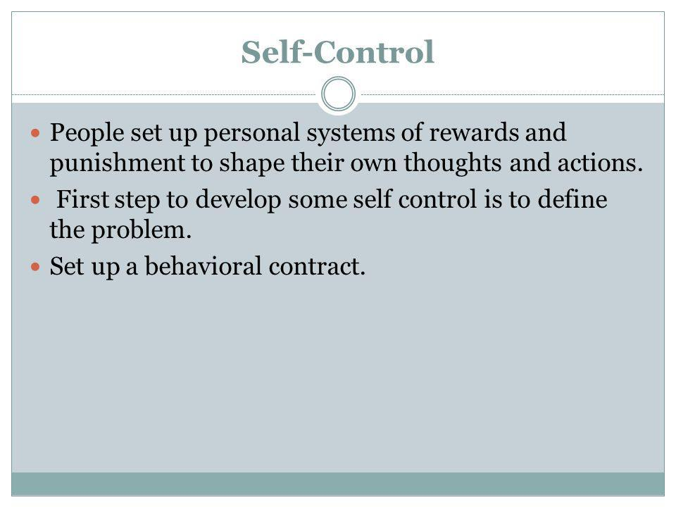 Self-Control People set up personal systems of rewards and punishment to shape their own thoughts and actions.